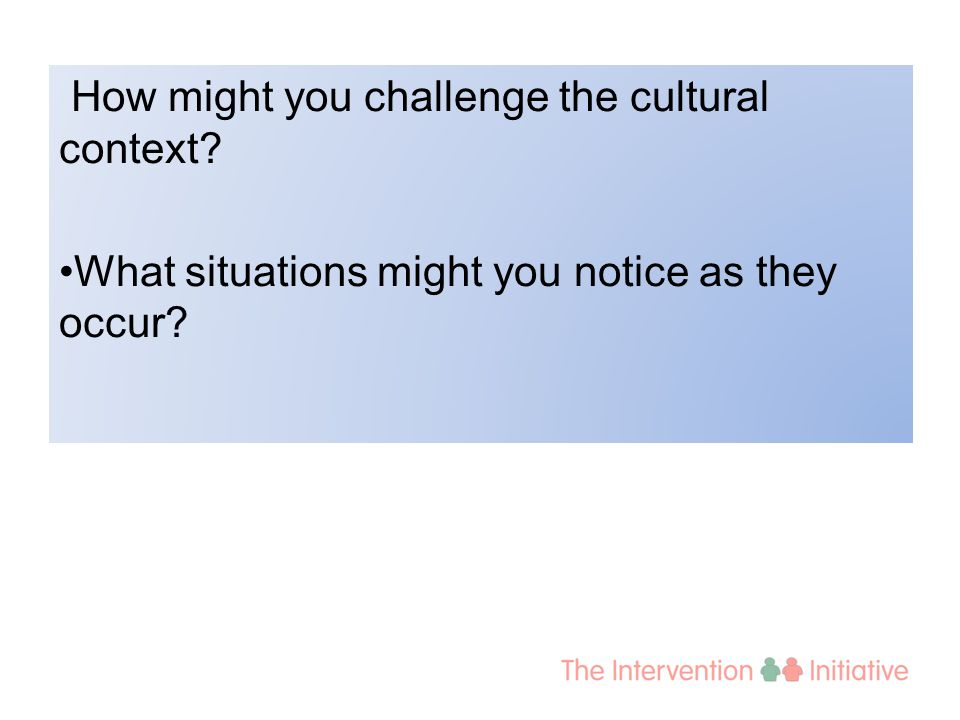 How might you challenge the cultural context? What situations might you notice as they occur?