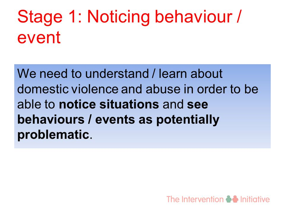 Stage 1: Noticing behaviour / event We need to understand / learn about domestic violence and abuse in order to be able to notice situations and see b