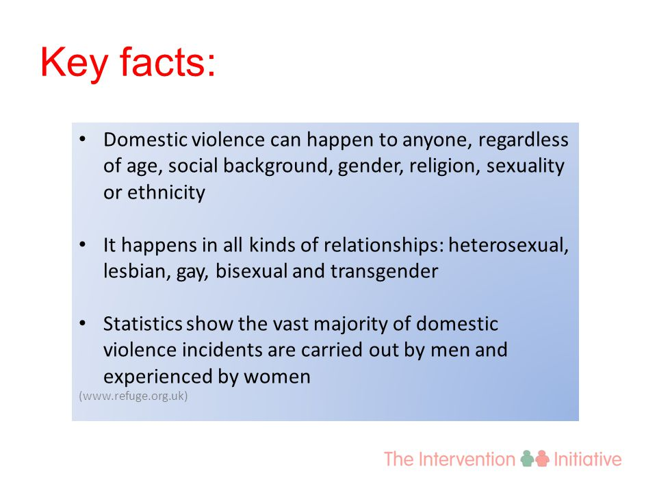 Key facts: Domestic violence can happen to anyone, regardless of age, social background, gender, religion, sexuality or ethnicity It happens in all ki