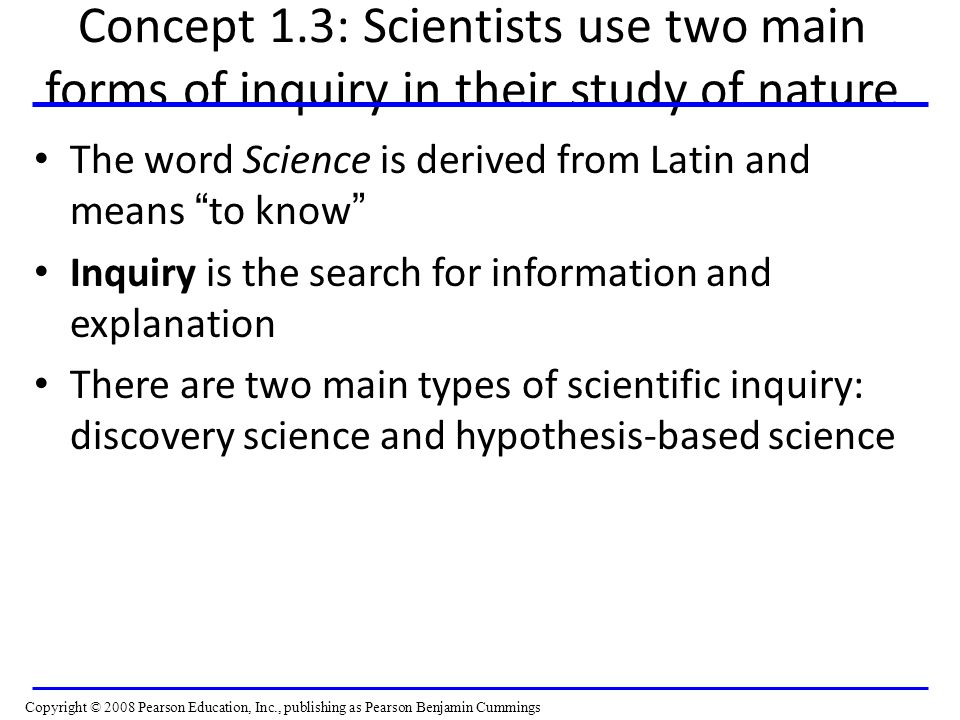 "Concept 1.3: Scientists use two main forms of inquiry in their study of nature The word Science is derived from Latin and means "" to know "" Inquiry is"
