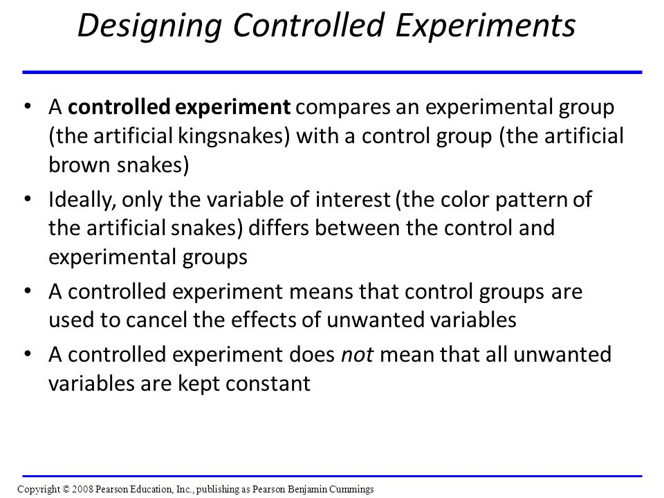 Designing Controlled Experiments A controlled experiment compares an experimental group (the artificial kingsnakes) with a control group (the artificial brown snakes) Ideally, only the variable of interest (the color pattern of the artificial snakes) differs between the control and experimental groups A controlled experiment means that control groups are used to cancel the effects of unwanted variables A controlled experiment does not mean that all unwanted variables are kept constant Copyright © 2008 Pearson Education, Inc., publishing as Pearson Benjamin Cummings