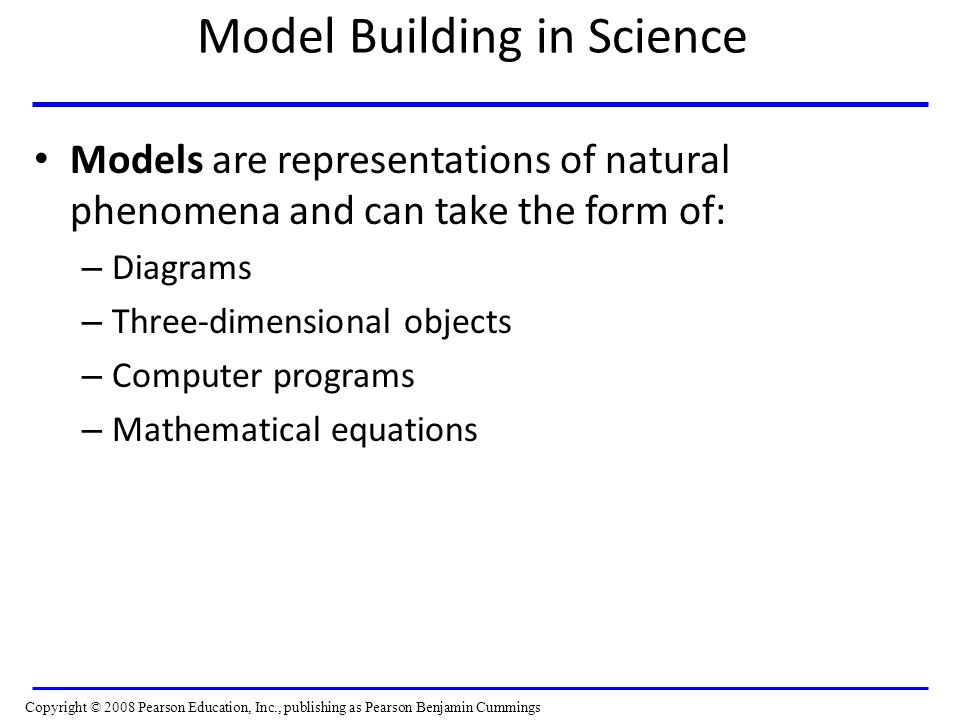 Model Building in Science Models are representations of natural phenomena and can take the form of: – Diagrams – Three-dimensional objects – Computer programs – Mathematical equations Copyright © 2008 Pearson Education, Inc., publishing as Pearson Benjamin Cummings