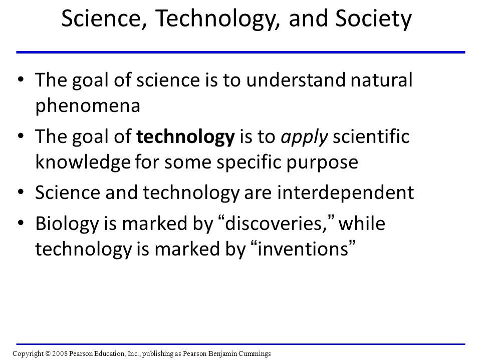 Science, Technology, and Society The goal of science is to understand natural phenomena The goal of technology is to apply scientific knowledge for so