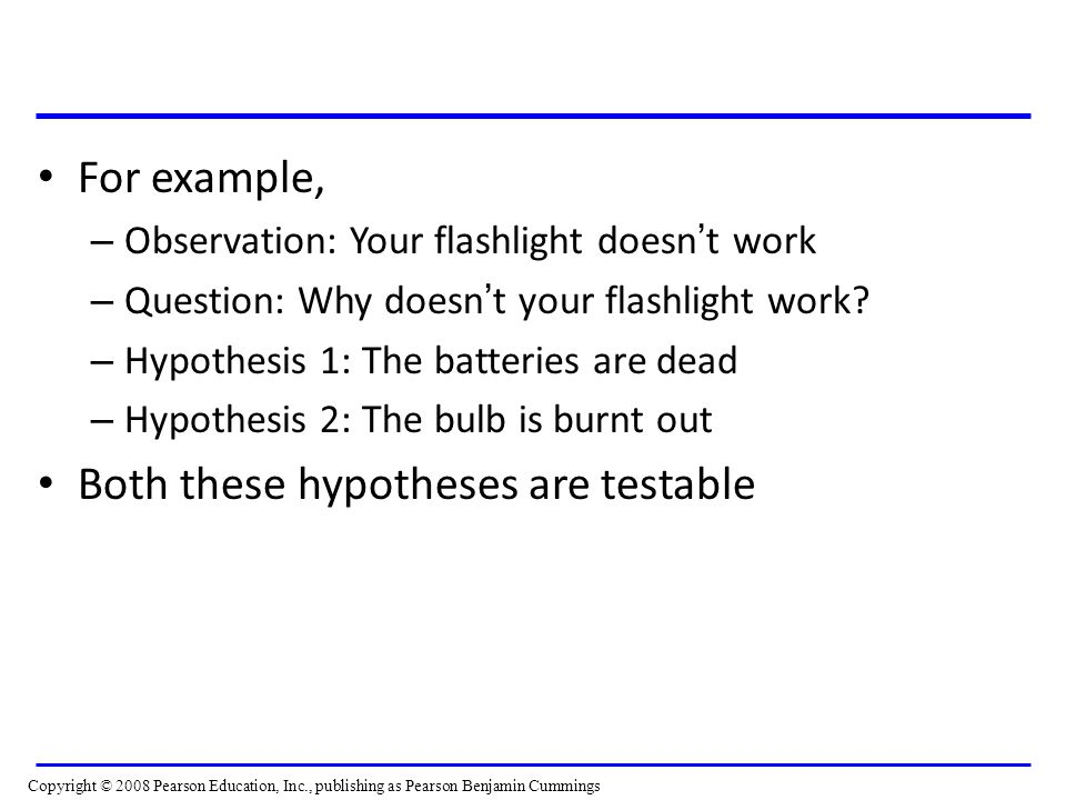 For example, – Observation: Your flashlight doesn ' t work – Question: Why doesn ' t your flashlight work? – Hypothesis 1: The batteries are dead – Hy