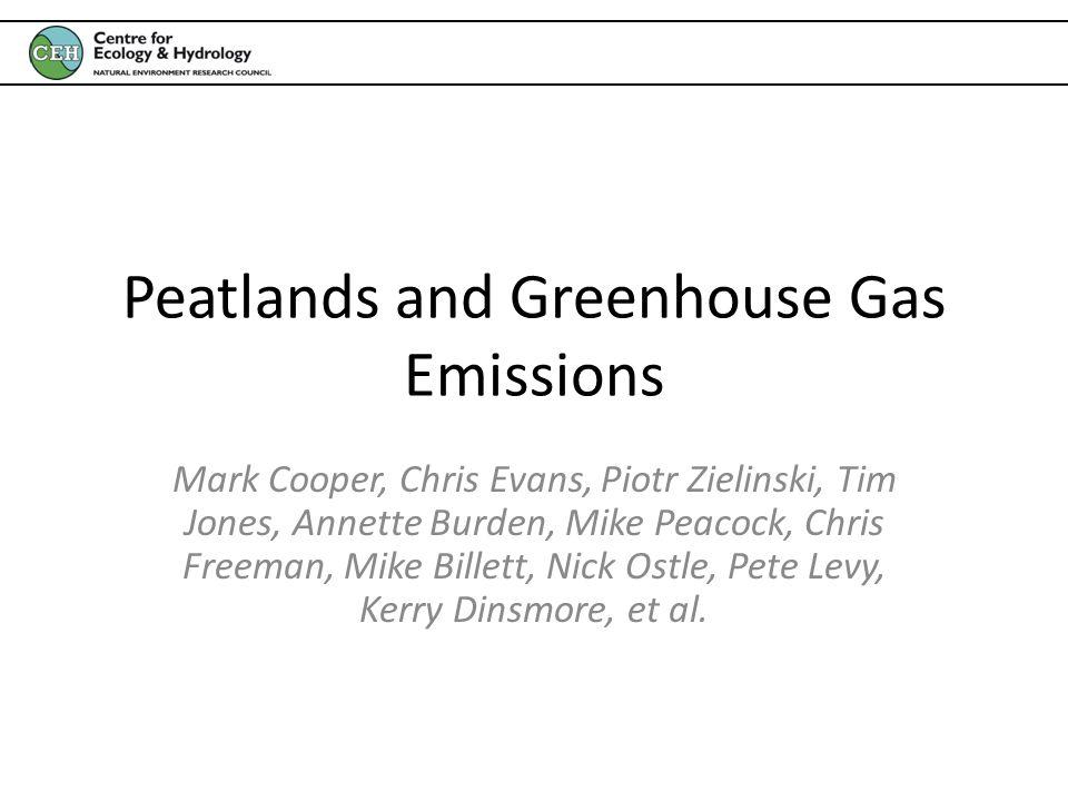 Peatlands and Greenhouse Gas Emissions Mark Cooper, Chris Evans, Piotr Zielinski, Tim Jones, Annette Burden, Mike Peacock, Chris Freeman, Mike Billett, Nick Ostle, Pete Levy, Kerry Dinsmore, et al.