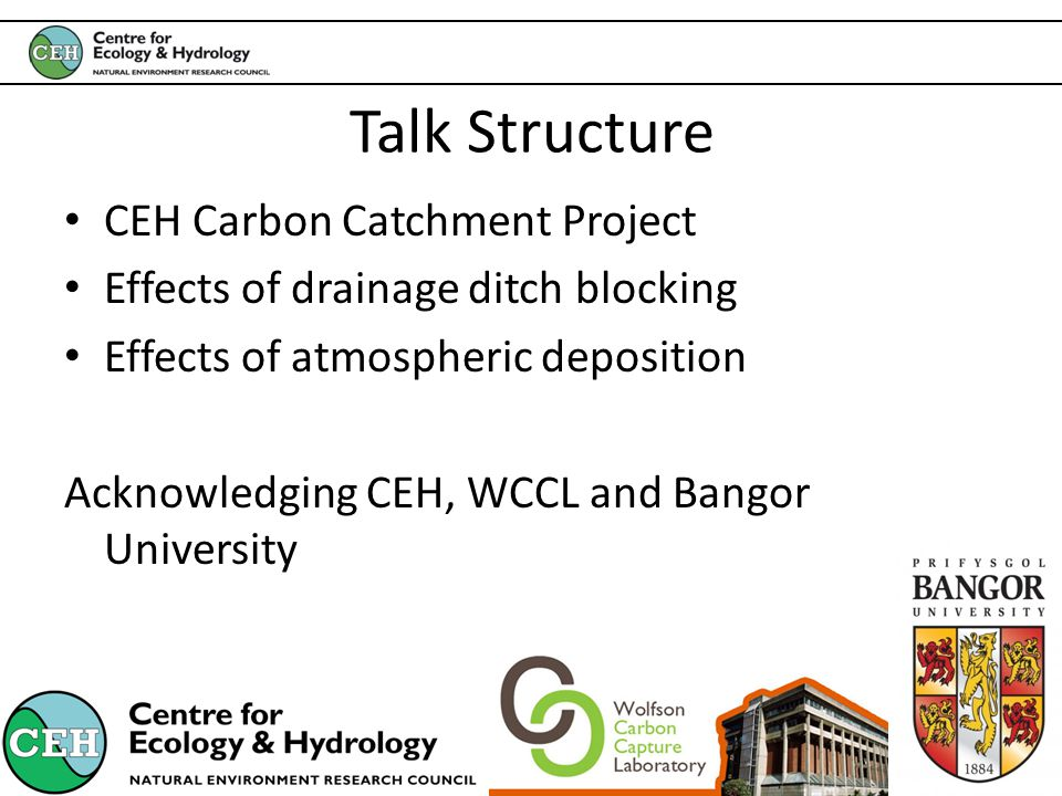 Talk Structure CEH Carbon Catchment Project Effects of drainage ditch blocking Effects of atmospheric deposition Acknowledging CEH, WCCL and Bangor University
