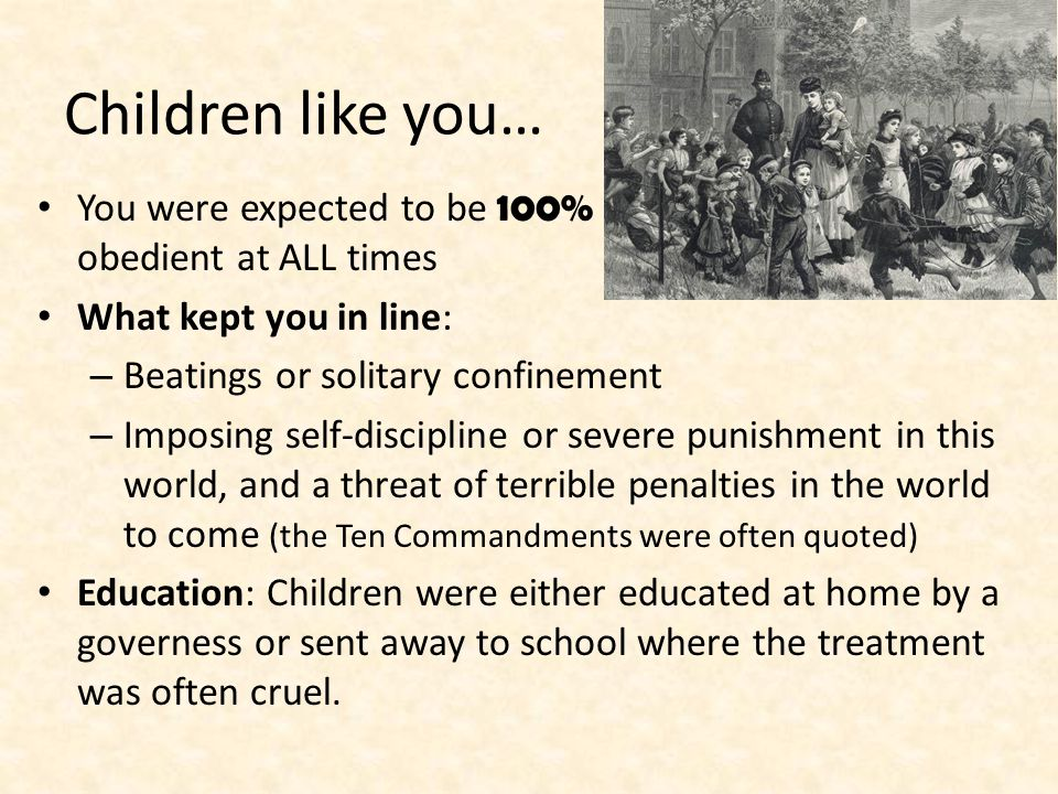 Children like you… You were expected to be 100% obedient at ALL times What kept you in line: – Beatings or solitary confinement – Imposing self-discipline or severe punishment in this world, and a threat of terrible penalties in the world to come (the Ten Commandments were often quoted) Education: Children were either educated at home by a governess or sent away to school where the treatment was often cruel.