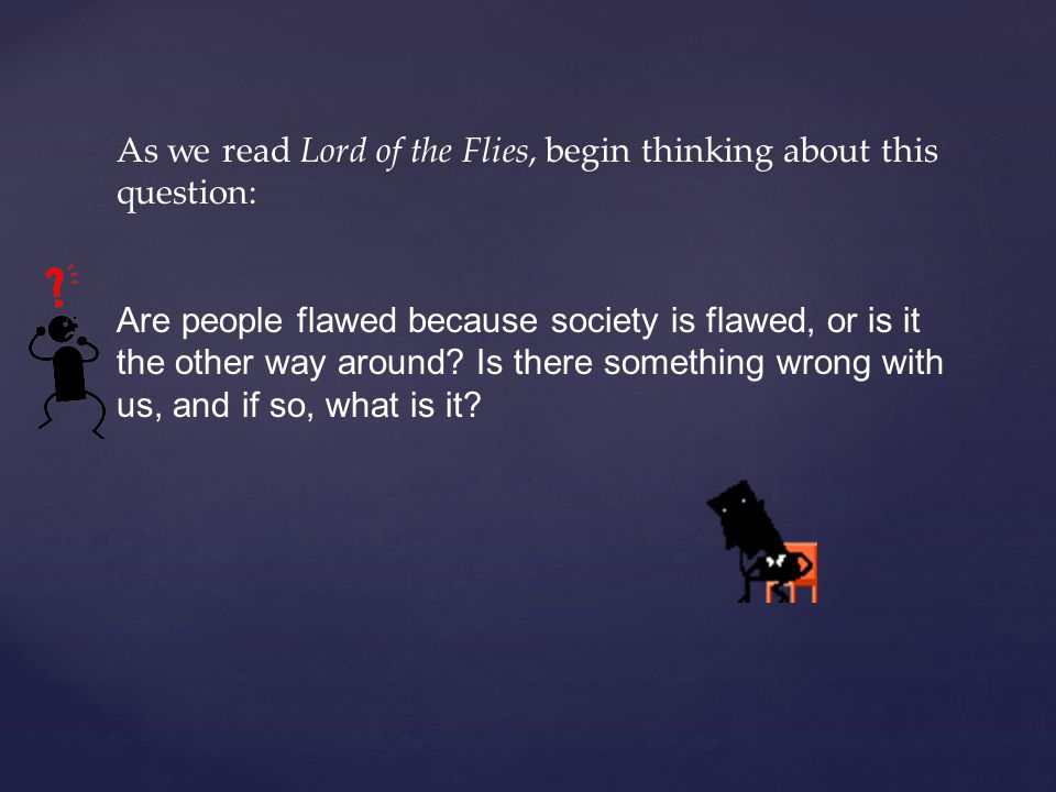 As we read Lord of the Flies, begin thinking about this question: Are people flawed because society is flawed, or is it the other way around.