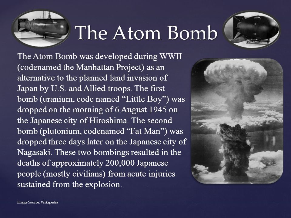The Atom Bomb The Atom Bomb was developed during WWII (codenamed the Manhattan Project) as an alternative to the planned land invasion of Japan by U.S.