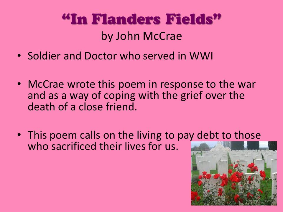 In Flanders Fields In Flanders Fields by John McCrae Soldier and Doctor who served in WWI McCrae wrote this poem in response to the war and as a way of coping with the grief over the death of a close friend.