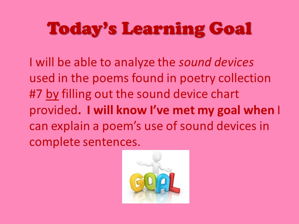 Today's Learning Goal I will be able to analyze the sound devices used in the poems found in poetry collection #7 by filling out the sound device chart provided.
