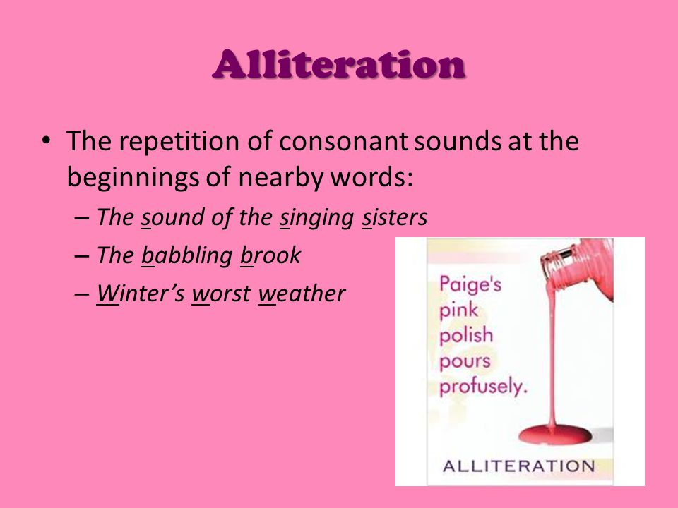 Alliteration The repetition of consonant sounds at the beginnings of nearby words: – The sound of the singing sisters – The babbling brook – Winter's