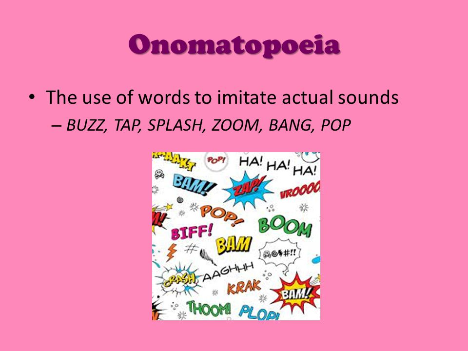 Onomatopoeia The use of words to imitate actual sounds – BUZZ, TAP, SPLASH, ZOOM, BANG, POP