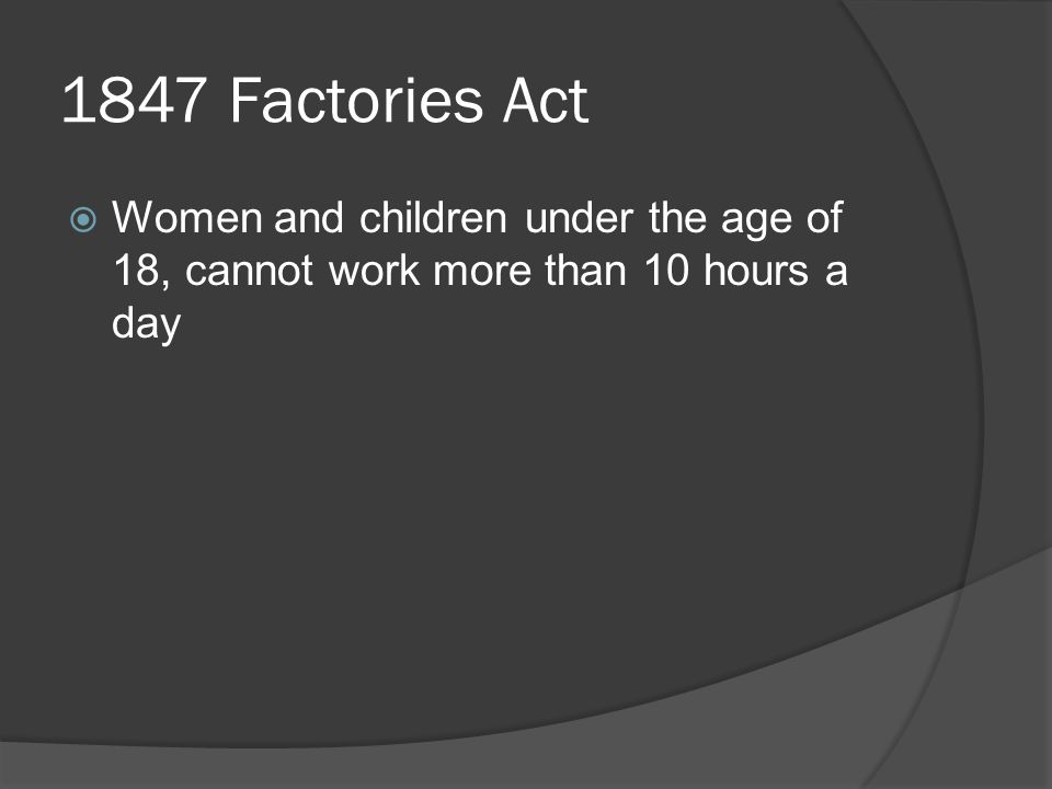 1847 Factories Act  Women and children under the age of 18, cannot work more than 10 hours a day