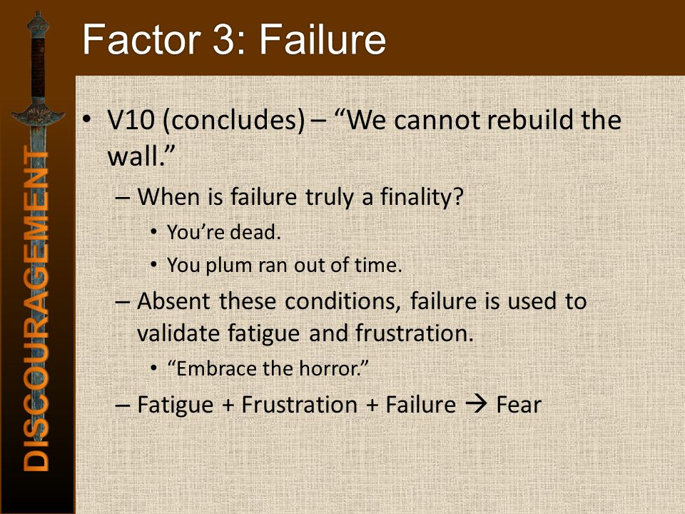 Factor 3: Failure V10 (concludes) – We cannot rebuild the wall. – When is failure truly a finality.