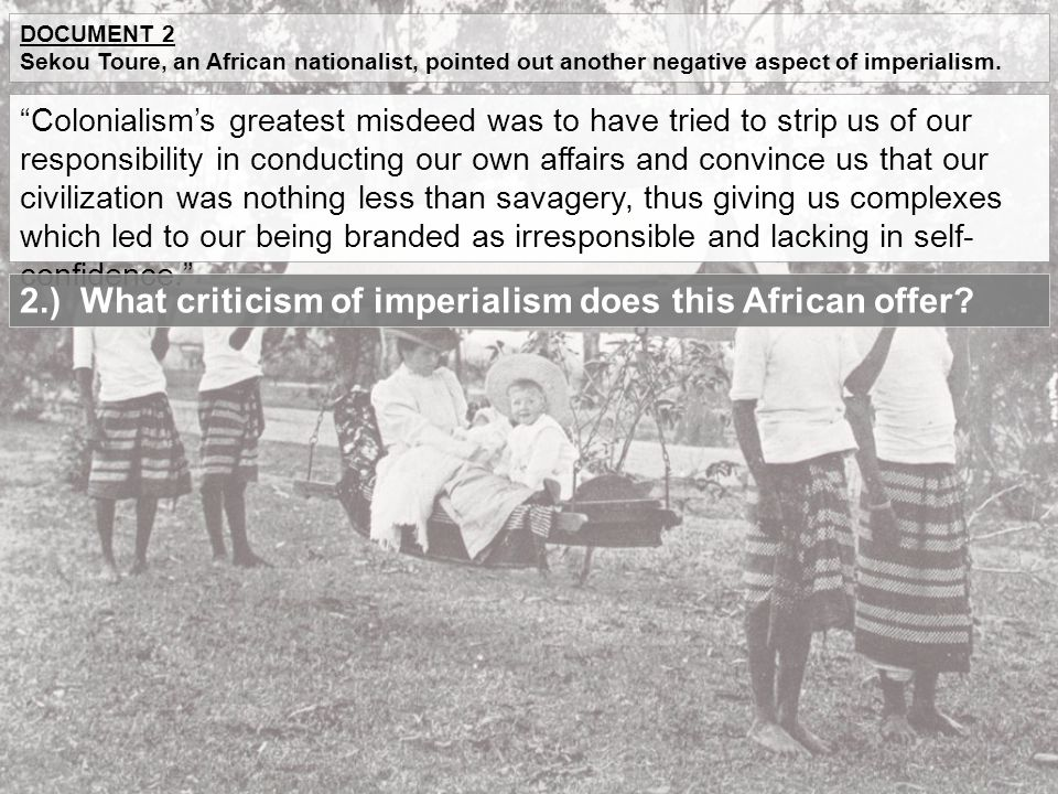 """DOCUMENT 2 Sekou Toure, an African nationalist, pointed out another negative aspect of imperialism. """"Colonialism's greatest misdeed was to have tried"""