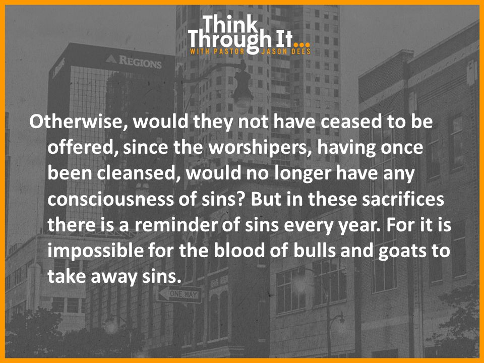 Otherwise, would they not have ceased to be offered, since the worshipers, having once been cleansed, would no longer have any consciousness of sins?