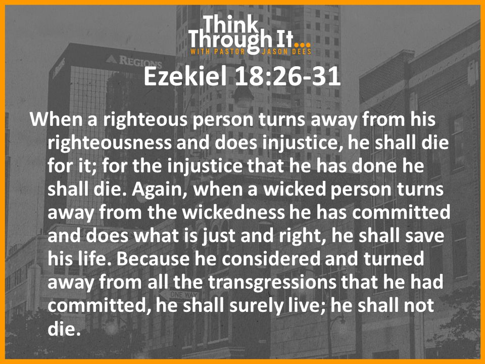 Ezekiel 18:26-31 When a righteous person turns away from his righteousness and does injustice, he shall die for it; for the injustice that he has done