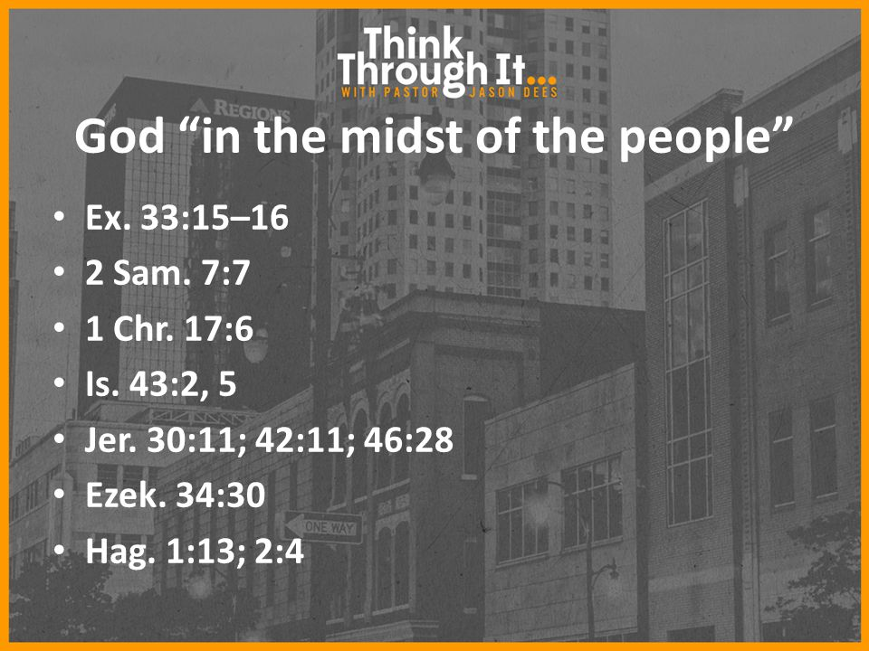 "God ""in the midst of the people"" Ex. 33:15–16 2 Sam. 7:7 1 Chr. 17:6 Is. 43:2, 5 Jer. 30:11; 42:11; 46:28 Ezek. 34:30 Hag. 1:13; 2:4"