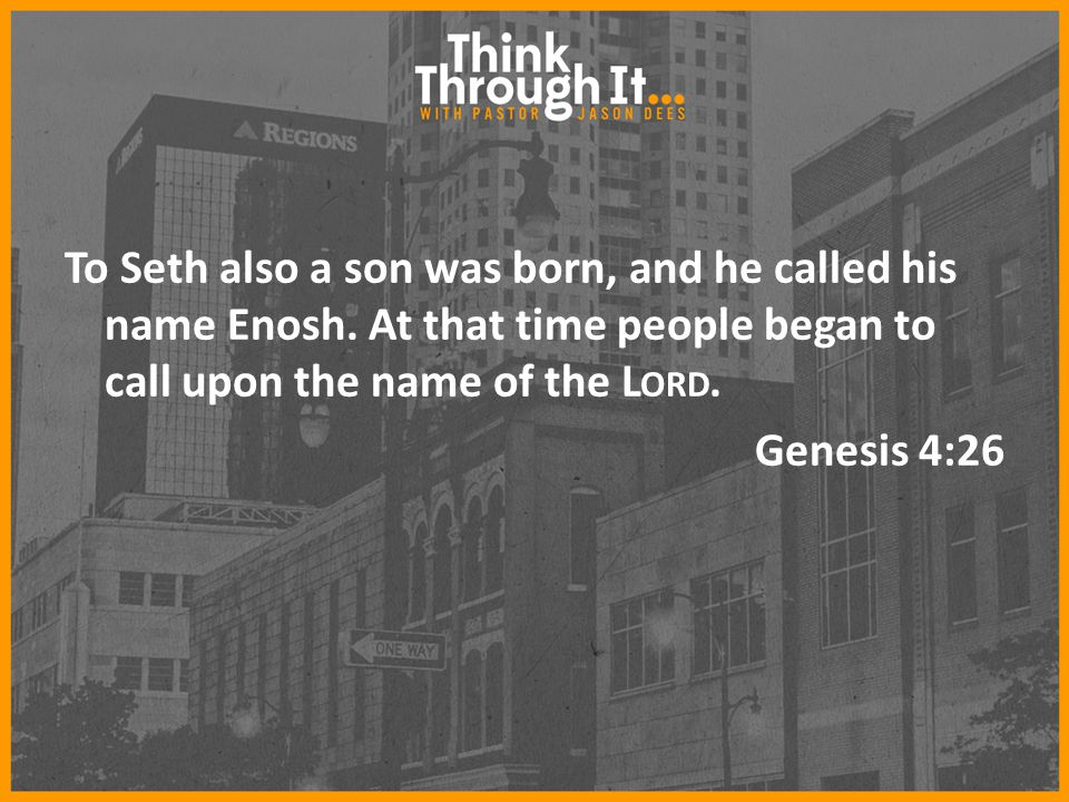 To Seth also a son was born, and he called his name Enosh. At that time people began to call upon the name of the L ORD. Genesis 4:26