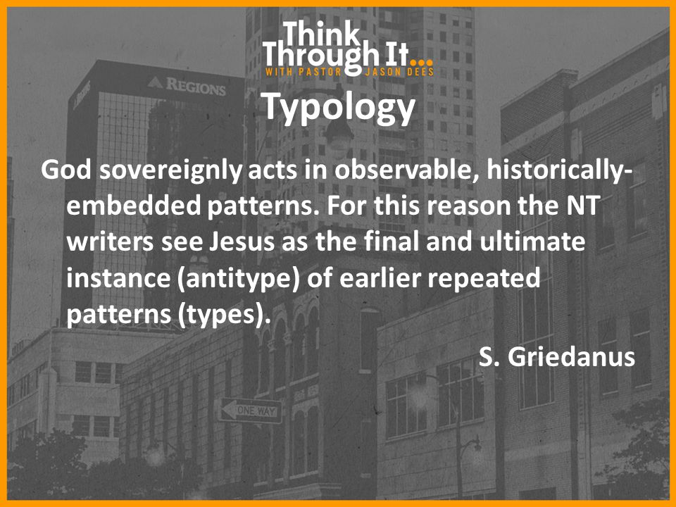 Typology God sovereignly acts in observable, historically- embedded patterns. For this reason the NT writers see Jesus as the final and ultimate insta