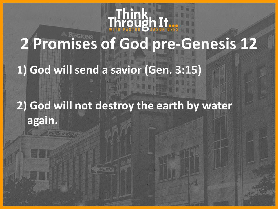 2 Promises of God pre-Genesis 12 1) God will send a savior (Gen. 3:15) 2) God will not destroy the earth by water again.