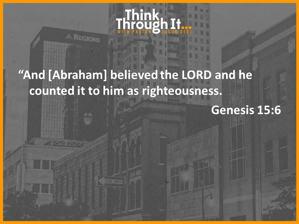 """And [Abraham] believed the LORD and he counted it to him as righteousness. Genesis 15:6"