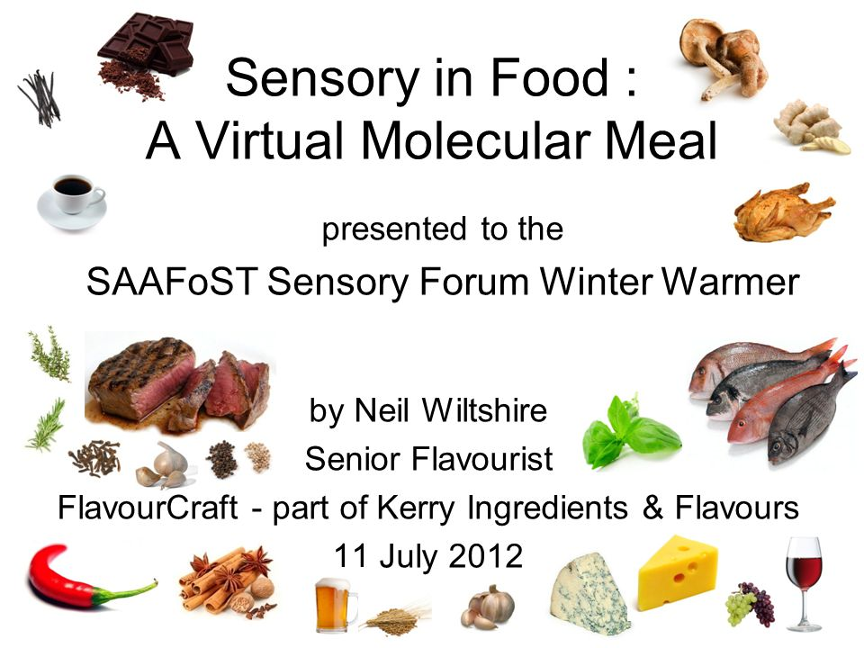 by Neil Wiltshire Senior Flavourist FlavourCraft - part of Kerry Ingredients & Flavours 11 July 2012 presented to the SAAFoST Sensory Forum Winter Warmer Sensory in Food : A Virtual Molecular Meal