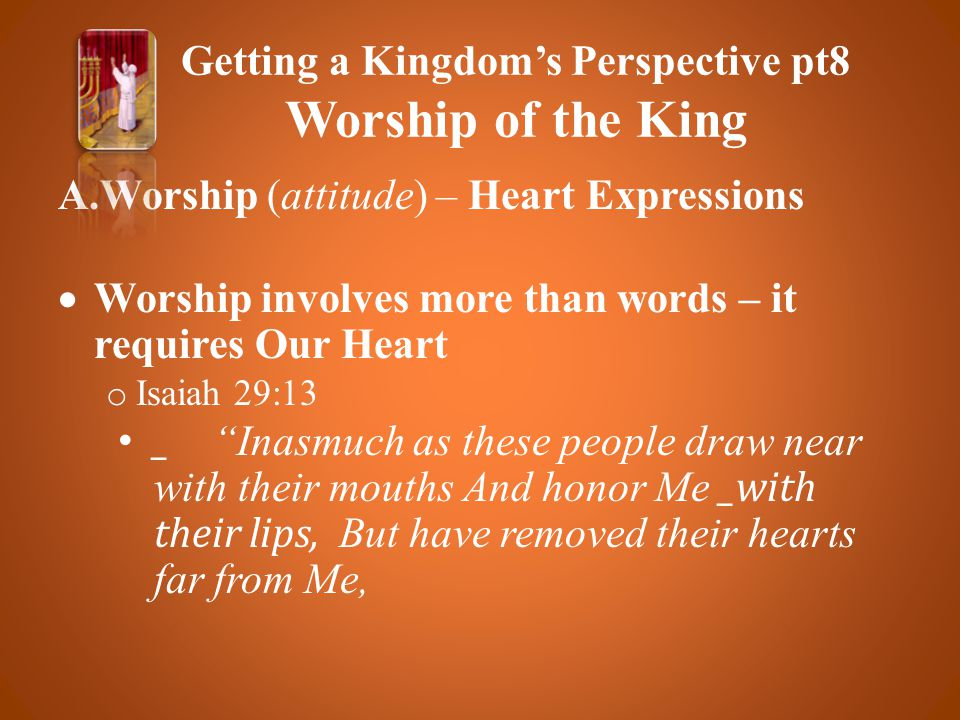 A.Worship (attitude) – Heart Expressions  Worship involves more than words – it requires Our Heart o Isaiah 29:13 _ Inasmuch as these people draw near with their mouths And honor Me _with their lips, But have removed their hearts far from Me, Getting a Kingdom's Perspective pt8 Worship of the King