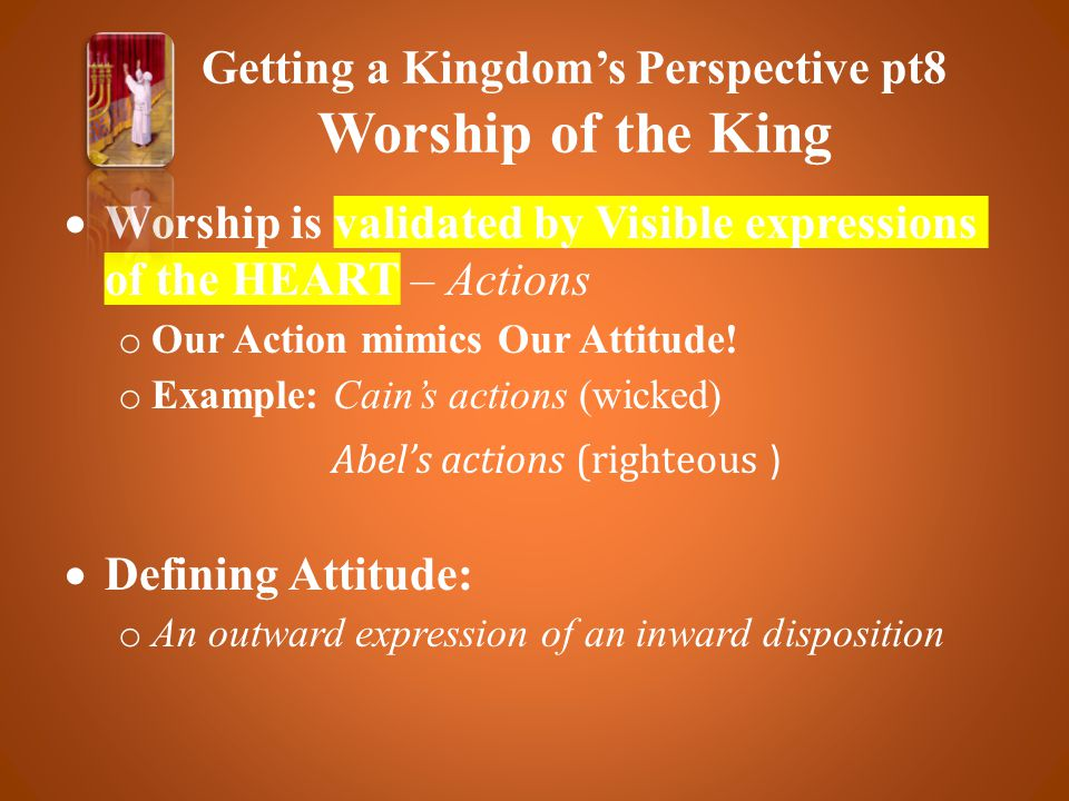  Worship is validated by Visible expressions of the HEART – Actions o Our Action mimics Our Attitude.