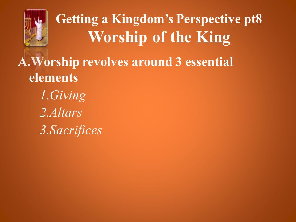 A.Worship revolves around 3 essential elements 1.Giving 2.Altars 3.Sacrifices Getting a Kingdom's Perspective pt8 Worship of the King