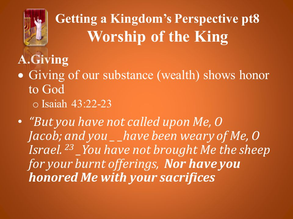 A.Giving  Giving of our substance (wealth) shows honor to God o Isaiah 43:22-23 But you have not called upon Me, O Jacob; and you _ _have been weary of Me, O Israel.