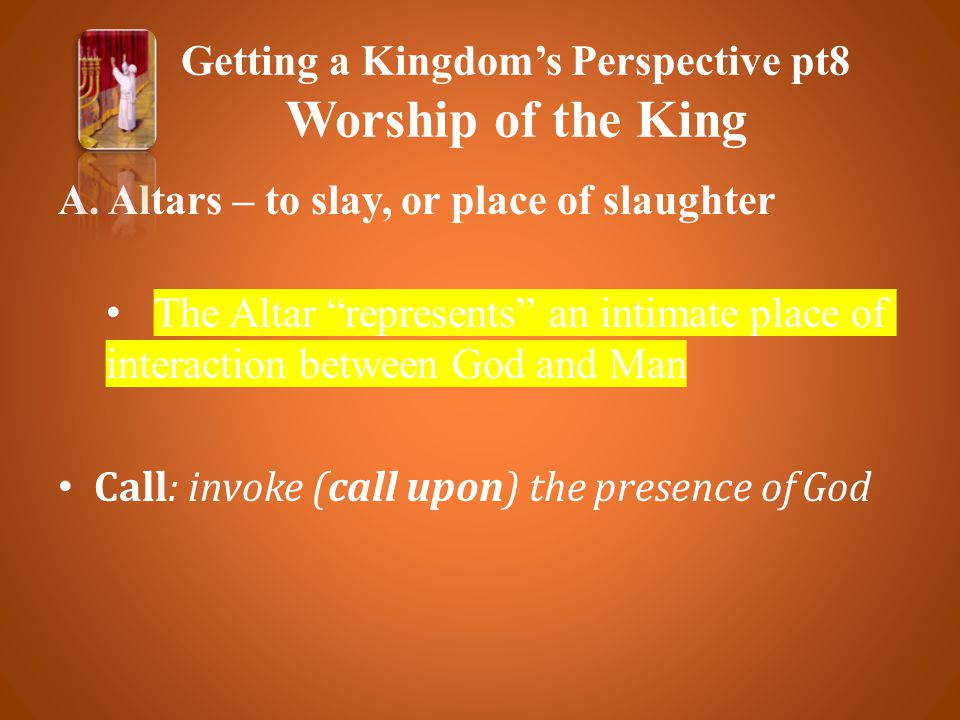 """A. Altars – to slay, or place of slaughter The Altar """"represents"""" an intimate place of interaction between God and Man Call: invoke (call upon) the pr"""