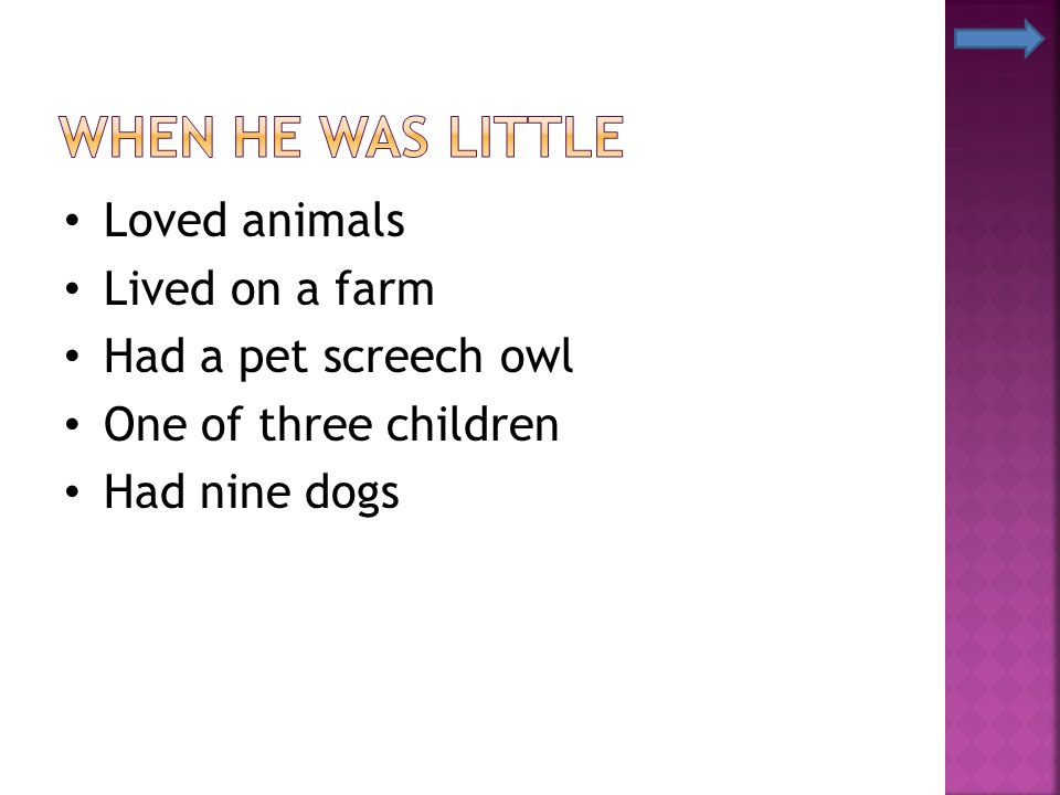Loved animals Lived on a farm Had a pet screech owl One of three children Had nine dogs