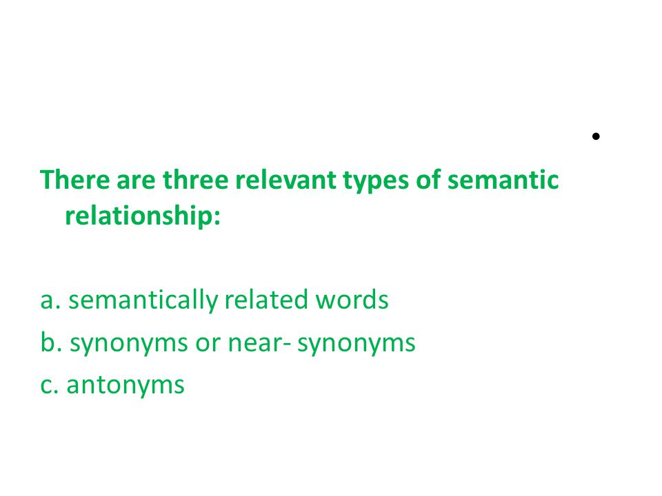 There are three relevant types of semantic relationship: a.