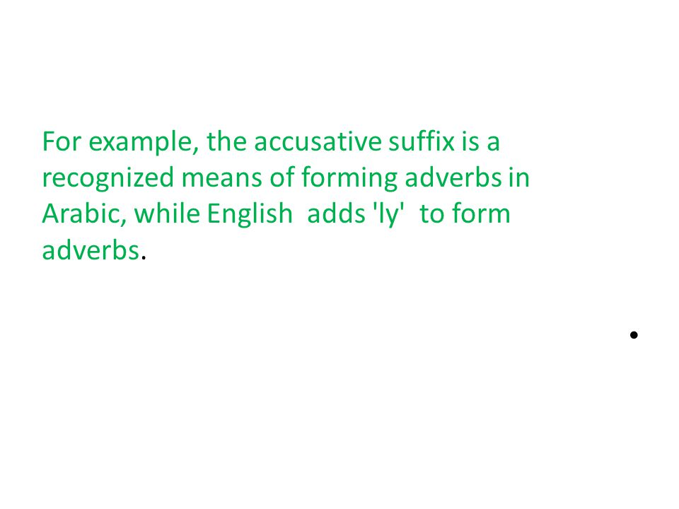 For example, the accusative suffix is a recognized means of forming adverbs in Arabic, while English adds ly to form adverbs.