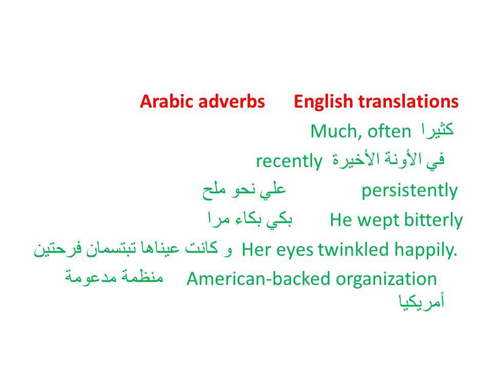 Arabic adverbs English translations كثيرا Much, often في الأونة الأخيرة recently persistently علي نحو ملح He wept bitterly بكي بكاء مرا Her eyes twink