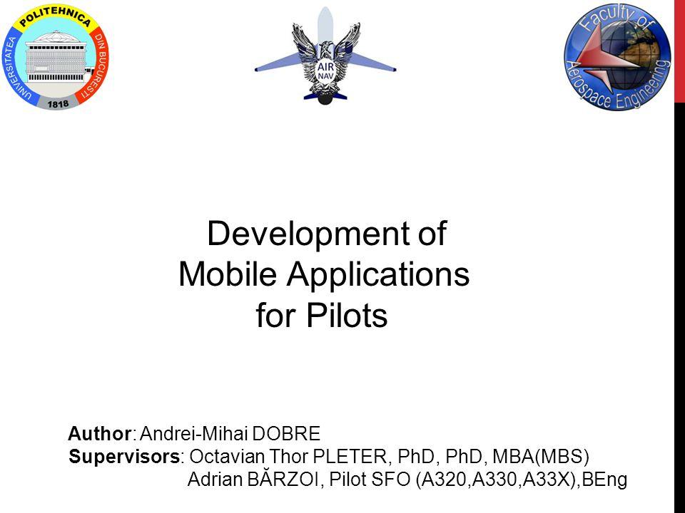 Development of Mobile Applications for Pilots Author: Andrei-Mihai DOBRE Supervisors: Octavian Thor PLETER, PhD, PhD, MBA(MBS) Adrian BĂRZOI, Pilot SFO (A320,A330,A33X),BEng