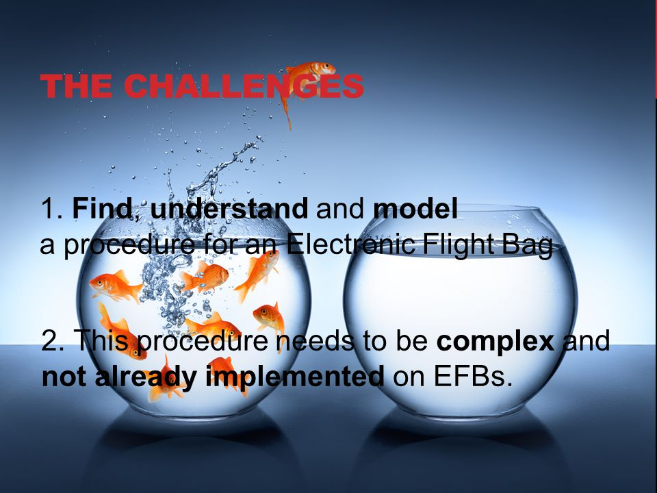 THE CHALLENGES 1. Find, understand and model a procedure for an Electronic Flight Bag 2. This procedure needs to be complex and not already implemente