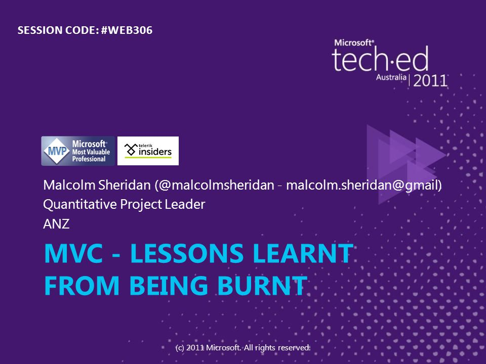 MVC - LESSONS LEARNT FROM BEING BURNT Malcolm Sheridan (@malcolmsheridan - malcolm.sheridan@gmail) Quantitative Project Leader ANZ SESSION CODE: #WEB306 (c) 2011 Microsoft.