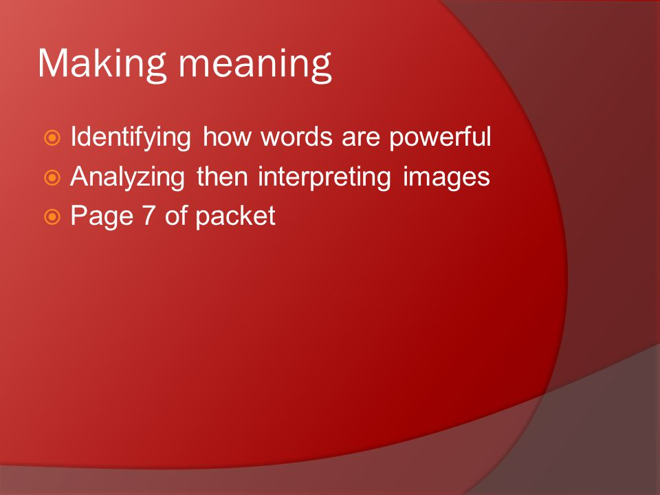 Making meaning  Identifying how words are powerful  Analyzing then interpreting images  Page 7 of packet
