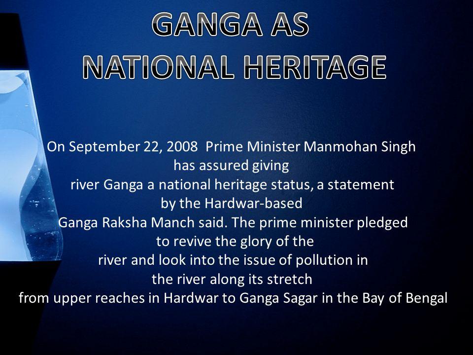 On September 22, 2008 Prime Minister Manmohan Singh has assured giving river Ganga a national heritage status, a statement by the Hardwar-based Ganga Raksha Manch said.