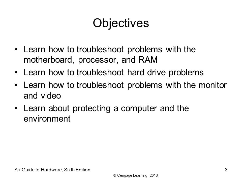 © Cengage Learning 2013 A+ Guide to Hardware, Sixth Edition3 Objectives Learn how to troubleshoot problems with the motherboard, processor, and RAM Learn how to troubleshoot hard drive problems Learn how to troubleshoot problems with the monitor and video Learn about protecting a computer and the environment