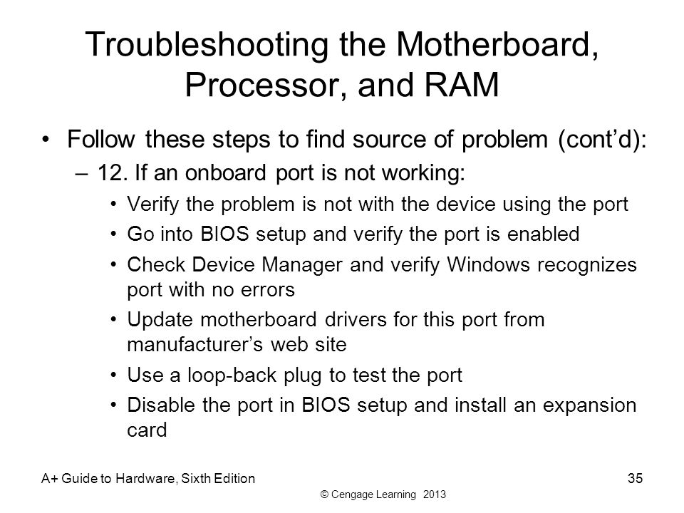 © Cengage Learning 2013 Troubleshooting the Motherboard, Processor, and RAM Follow these steps to find source of problem (cont'd): –12.