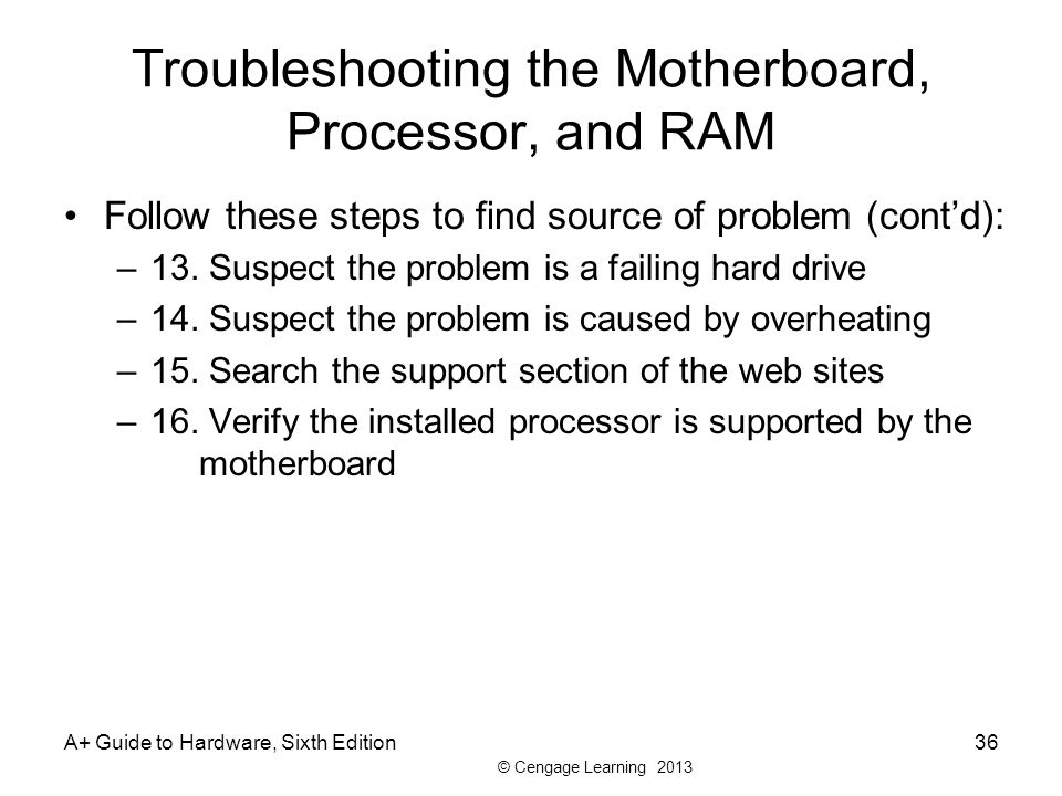 © Cengage Learning 2013 Troubleshooting the Motherboard, Processor, and RAM Follow these steps to find source of problem (cont'd): –13.