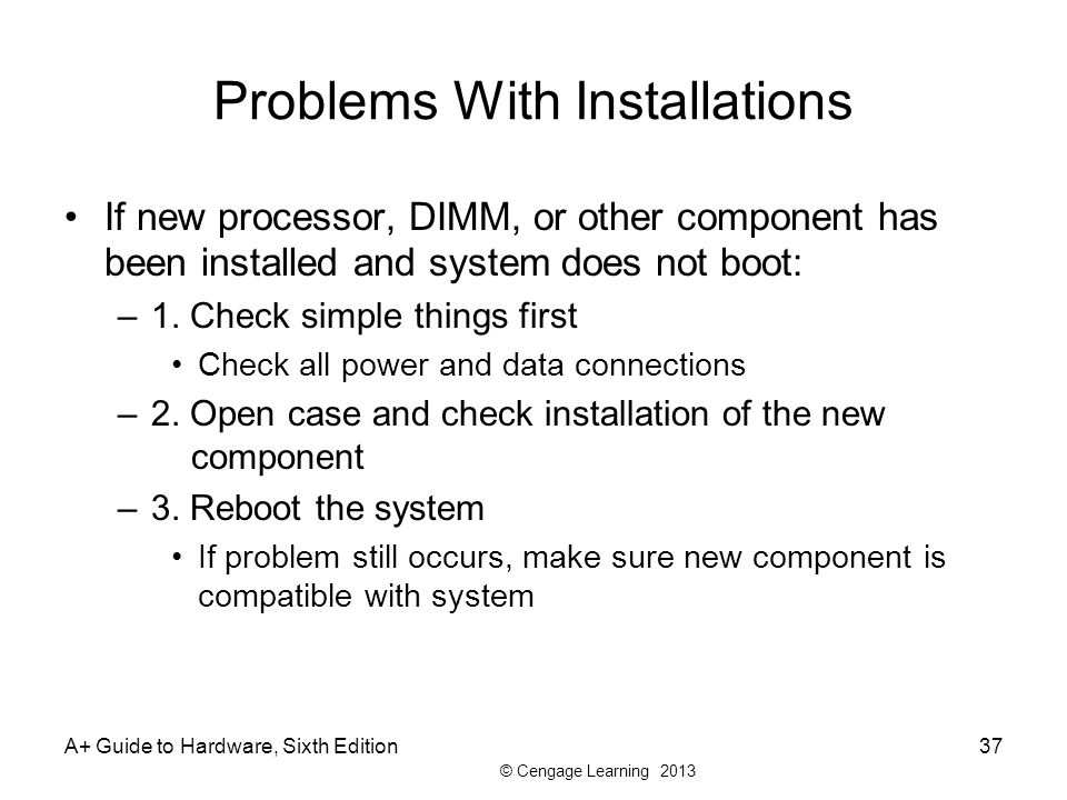 © Cengage Learning 2013 Problems With Installations If new processor, DIMM, or other component has been installed and system does not boot: –1.