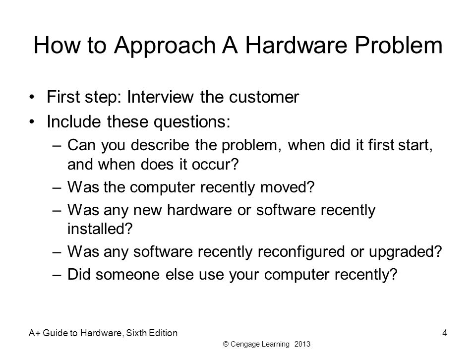 © Cengage Learning 2013 How to Approach A Hardware Problem First step: Interview the customer Include these questions: –Can you describe the problem, when did it first start, and when does it occur.