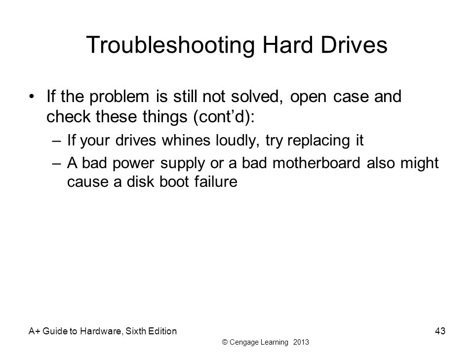 © Cengage Learning 2013 Troubleshooting Hard Drives If the problem is still not solved, open case and check these things (cont'd): –If your drives whines loudly, try replacing it –A bad power supply or a bad motherboard also might cause a disk boot failure A+ Guide to Hardware, Sixth Edition43
