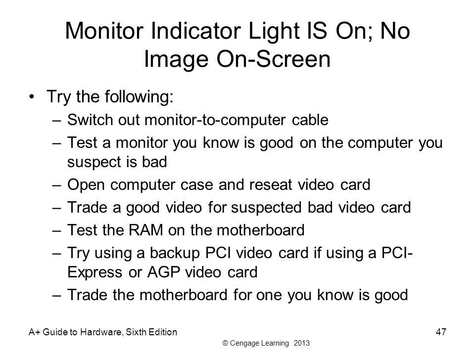 © Cengage Learning 2013 Monitor Indicator Light IS On; No Image On-Screen Try the following: –Switch out monitor-to-computer cable –Test a monitor you know is good on the computer you suspect is bad –Open computer case and reseat video card –Trade a good video for suspected bad video card –Test the RAM on the motherboard –Try using a backup PCI video card if using a PCI- Express or AGP video card –Trade the motherboard for one you know is good A+ Guide to Hardware, Sixth Edition47