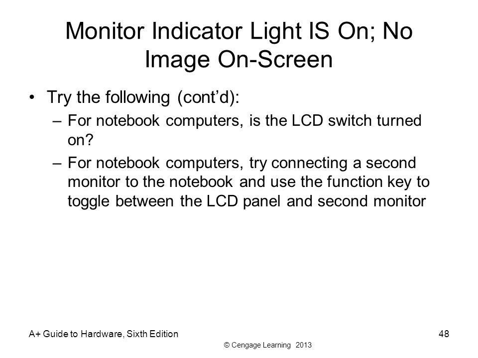© Cengage Learning 2013 Monitor Indicator Light IS On; No Image On-Screen Try the following (cont'd): –For notebook computers, is the LCD switch turned on.